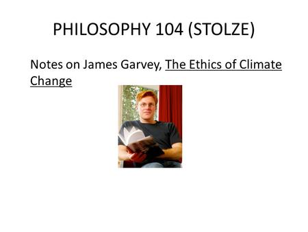 PHILOSOPHY 104 (STOLZE) Notes on James Garvey, The Ethics of Climate Change.
