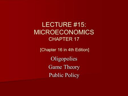 LECTURE #15: MICROECONOMICS CHAPTER 17 [Chapter 16 in 4th Edition] Oligopolies Game Theory Public Policy.