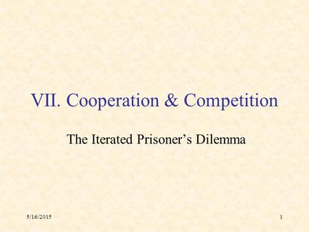 5/16/20151 VII. Cooperation & Competition The Iterated Prisoner's Dilemma.