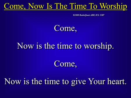 Come, Now Is The Time To Worship ©2000 RadioQuest ARR, ICS, UBP Come, Now is the time to worship. Come, Now is the time to give Your heart. Come, Now is.