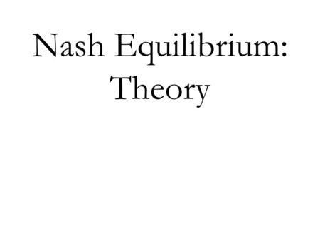 Nash Equilibrium: Theory. Strategic or Simultaneous-move Games Definition: A simultaneous-move game consists of: A set of players For each player, a set.