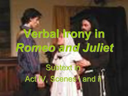 Verbal Irony in Romeo and Juliet Subtext in Act IV, Scenes i and ii.