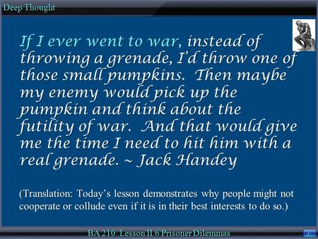 1 1 Deep Thought BA 210 Lesson II.6 Prisoner Dilemmas If I ever went to war, instead of throwing a grenade, I'd throw one of those small pumpkins. Then.