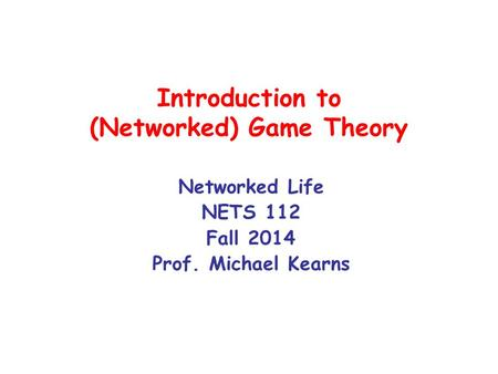Introduction to (Networked) Game Theory Networked Life NETS 112 Fall 2014 Prof. Michael Kearns.
