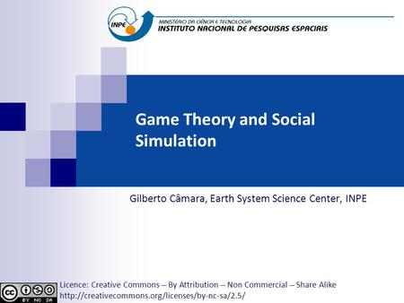 Game Theory and Social Simulation Gilberto Câmara, Earth System Science Center, INPE Licence: Creative Commons ̶̶̶̶ By Attribution ̶̶̶̶ Non Commercial.