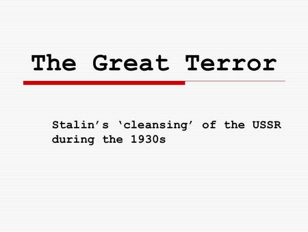 The Great Terror Stalin's 'cleansing' of the USSR during the 1930s.