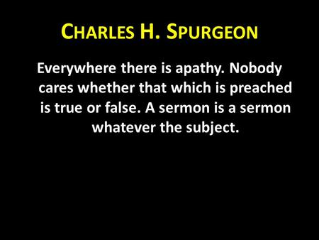C HARLES H. S PURGEON Everywhere there is apathy. Nobody cares whether that which is preached is true or false. A sermon is a sermon whatever the subject.