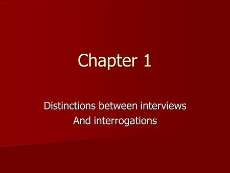 Chapter 1 Distinctions between interviews And interrogations.