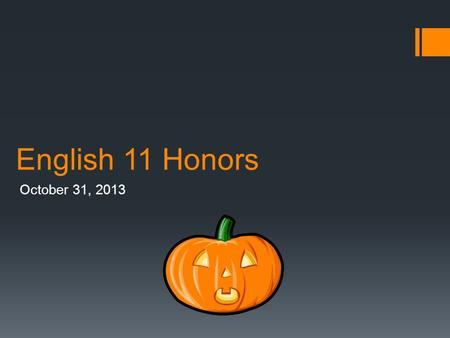 English 11 Honors October 31, 2013.