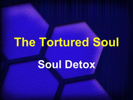 The Tortured Soul Soul Detox. Matthew 16:26 (NIV) What good will it be for someone to gain the whole world, yet forfeit their soul?