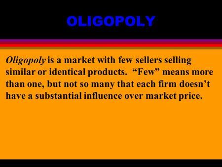 "OLIGOPOLY Oligopoly is a market with few sellers selling similar or identical products. ""Few"" means more than one, but not so many that each firm doesn't."