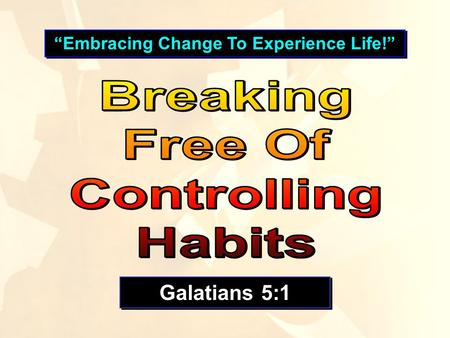 """Embracing Change To Experience Life!"" Galatians 5:1."