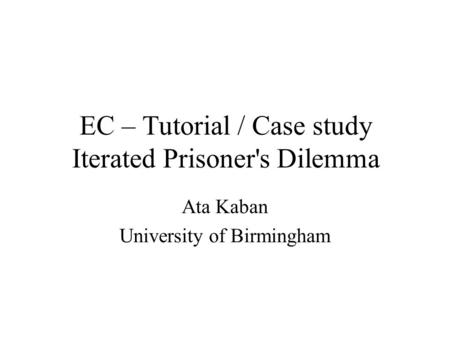 EC – Tutorial / Case study Iterated Prisoner's Dilemma Ata Kaban University of Birmingham.