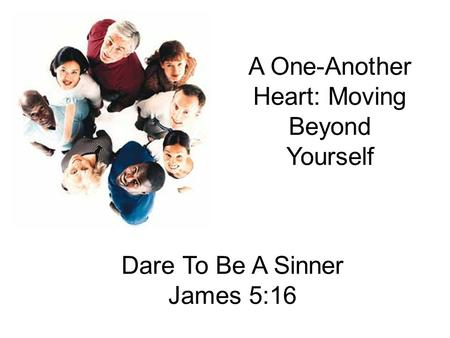 A One-Another Heart: Moving Beyond Yourself Dare To Be A Sinner James 5:16.