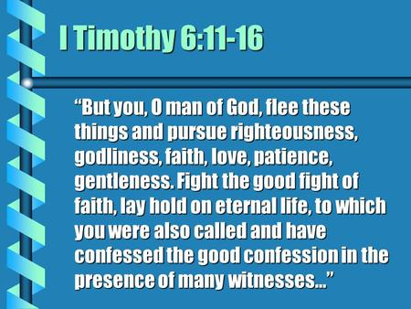 "I Timothy 6:11-16 ""But you, O man of God, flee these things and pursue righteousness, godliness, faith, love, patience, gentleness. Fight the good fight."