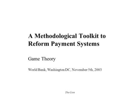 The Core A Methodological Toolkit to Reform Payment Systems Game Theory World Bank, Washington DC, November 5th, 2003.