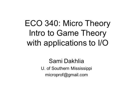 ECO 340: Micro Theory Intro to Game Theory with applications to I/O Sami Dakhlia U. of Southern Mississippi
