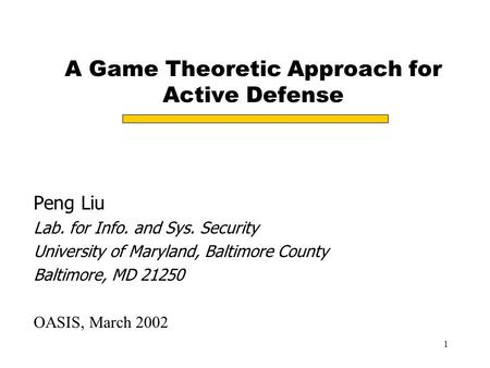 1 A Game Theoretic Approach for Active Defense Peng Liu Lab. for Info. and Sys. Security University of Maryland, Baltimore County Baltimore, MD 21250 OASIS,