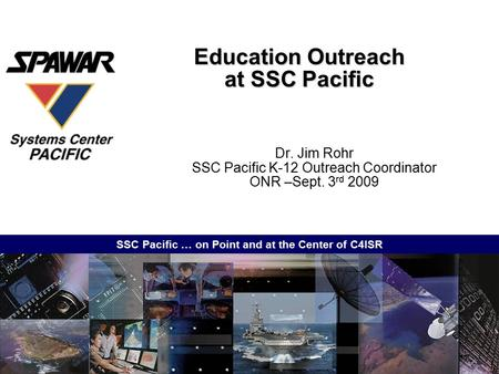 SSC Pacific … on Point and at the Center of C4ISR Education Outreach at SSC Pacific Dr. Jim Rohr SSC Pacific K-12 Outreach Coordinator ONR –Sept. 3 rd.