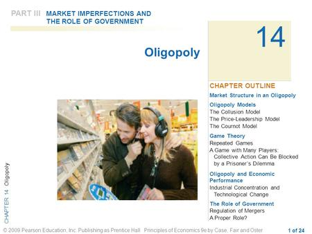 CHAPTER 14 Oligopoly © 2009 Pearson Education, Inc. Publishing as Prentice Hall Principles of Economics 9e by Case, Fair and Oster 1 of 24 14 Market Structure.