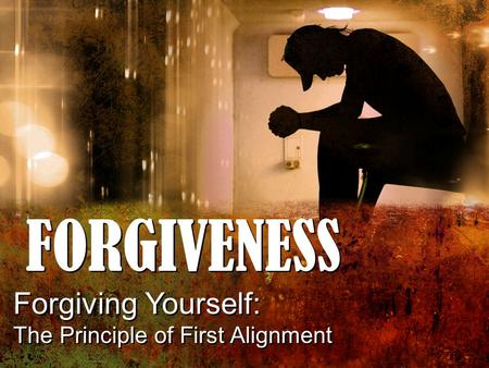 FORGIVENESS Forgiving Yourself: The Principle of First Alignment Forgiving Yourself: The Principle of First Alignment.