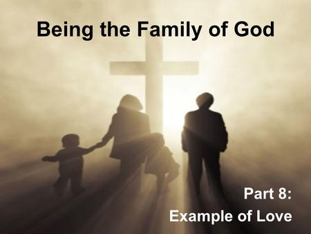 Being the Family of God Part 8: Example of Love. Being the Family of God 1.God is most G_____________ when His people are most U_____________. 2.Six words.