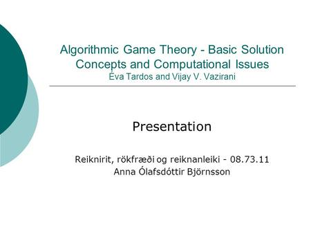 Algorithmic Game Theory - Basic Solution Concepts and Computational Issues Éva Tardos and Vijay V. Vazirani Presentation Reiknirit, rökfræði og reiknanleiki.