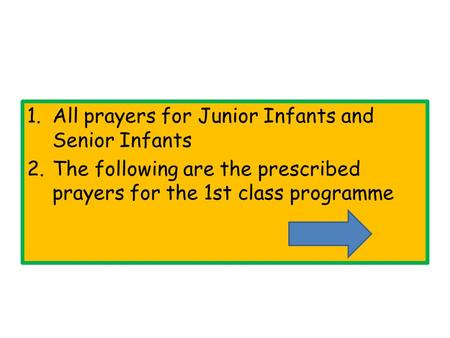 1.All prayers for Junior Infants and Senior Infants 2.The following are the prescribed prayers for the 1st class programme.