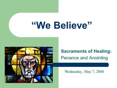 """We Believe"" Sacraments of Healing: Penance and Anointing Wednesday, May 7, 2008."