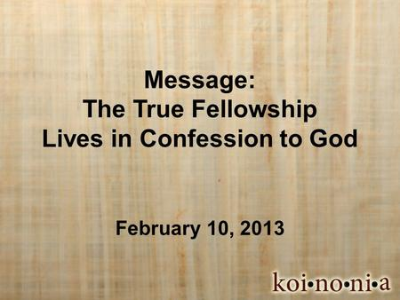 Message: The True Fellowship Lives in Confession to God February 10, 2013.