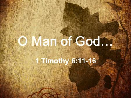 "O Man of God… 1 Timothy 6:11-16. 11 "" But thou, O man of God, flee these things; and follow after righteousness, godliness, faith, love, patience, meekness."""