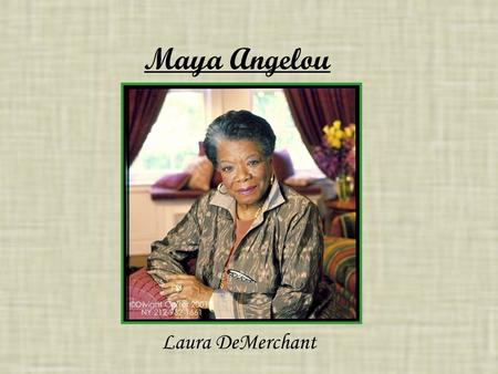 Maya Angelou Laura DeMerchant. Maya Angelou Maya Angelou, originally known as Marguerite Ann Johnson, is an 82 year old African American woman. She was.