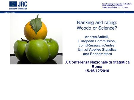 1 Constructing Composite Indicators: From Theory to Practice ECFIN, November 11-12, 2010 Andrea Saltelli Ranking and rating: Woodo or Science? Andrea Saltelli,
