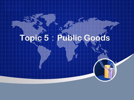 Topic 5 : Public Goods. The Different Kinds Of Goods When thinking about the various goods in the economy, it is useful to group them according to two.