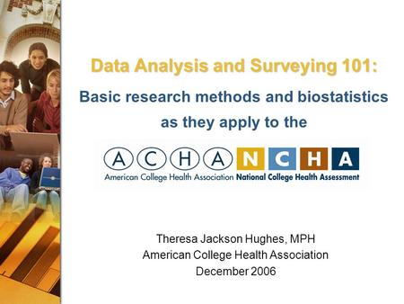 Data Analysis and Surveying 101: Data Analysis and Surveying 101: Basic research methods and biostatistics as they apply to the Theresa Jackson Hughes,