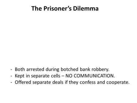 The Prisoner's Dilemma -Both arrested during botched bank robbery. -Kept in separate cells – NO COMMUNICATION. -Offered separate deals if they confess.