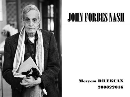 JOHN FORBES NASH Meryem D İ LEKCAN 200822016 Outline  Who is John Forbes Nash?  The Contributions of Nash  Nash's Theorem  References.