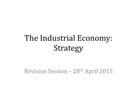 The Industrial Economy: Strategy Revision Session – 28 th April 2015.
