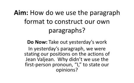 Aim: How do we use the paragraph format to construct our own paragraphs? Do Now: Take out yesterday's work In yesterday's paragraph, we were stating our.