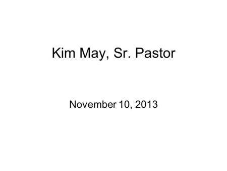 "Kim May, Sr. Pastor November 10, 2013. Acts Series, Week #5 ""What Shall We Do?"" Acts 2:14-41."