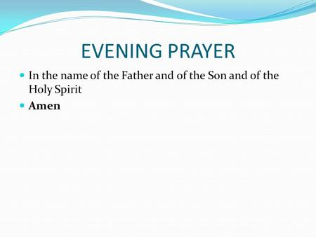 EVENING PRAYER In the name of the Father and of the Son and of the Holy Spirit Amen.