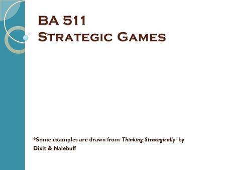 BA 511 Strategic Games *Some examples are drawn from Thinking Strategically by Dixit & Nalebuff.