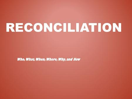RECONCILIATION Who, What, When, Where, Why, and How.