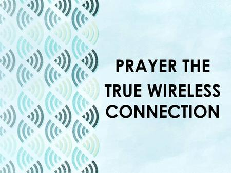 "PRAYER THE TRUE WIRELESS CONNECTION. PRAYER THE TRUE WIRELESS CONNECTION Ephesians 6:18 – ""With all prayer and petition pray at all times in the Spirit,"