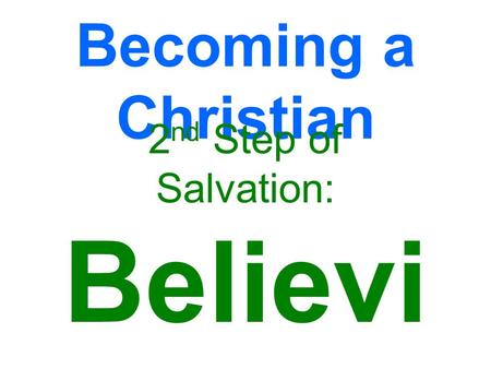 Becoming a Christian 2 nd Step of Salvation: Believi ng.
