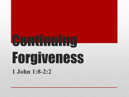 Continuing Forgiveness 1 John 1:8-2:2. If we claim to be without sin, we deceive ourselves and the truth is not in us. If we confess our sins, he is faithful.