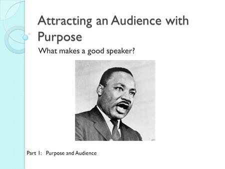 Attracting an Audience with Purpose What makes a good speaker? Part 1: Purpose and Audience.