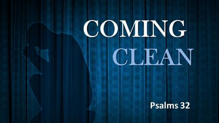 COMING CLEAN Psalms 32. How many of us would even admit to our own deception? No man can practice deceit in God's presence Psalms 139.7-12.