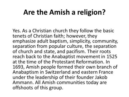 Are the Amish a religion? Yes. As a Christian church they follow the basic tenets of Christian faith; however, they emphasize adult baptism, simplicity,