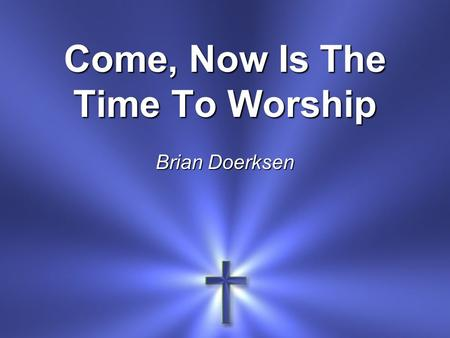 Come, Now Is The Time To Worship Brian Doerksen